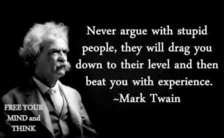 I don't argue with stupid people, for the reason Twain exposed. However, I argue past them, using them a stage props.
